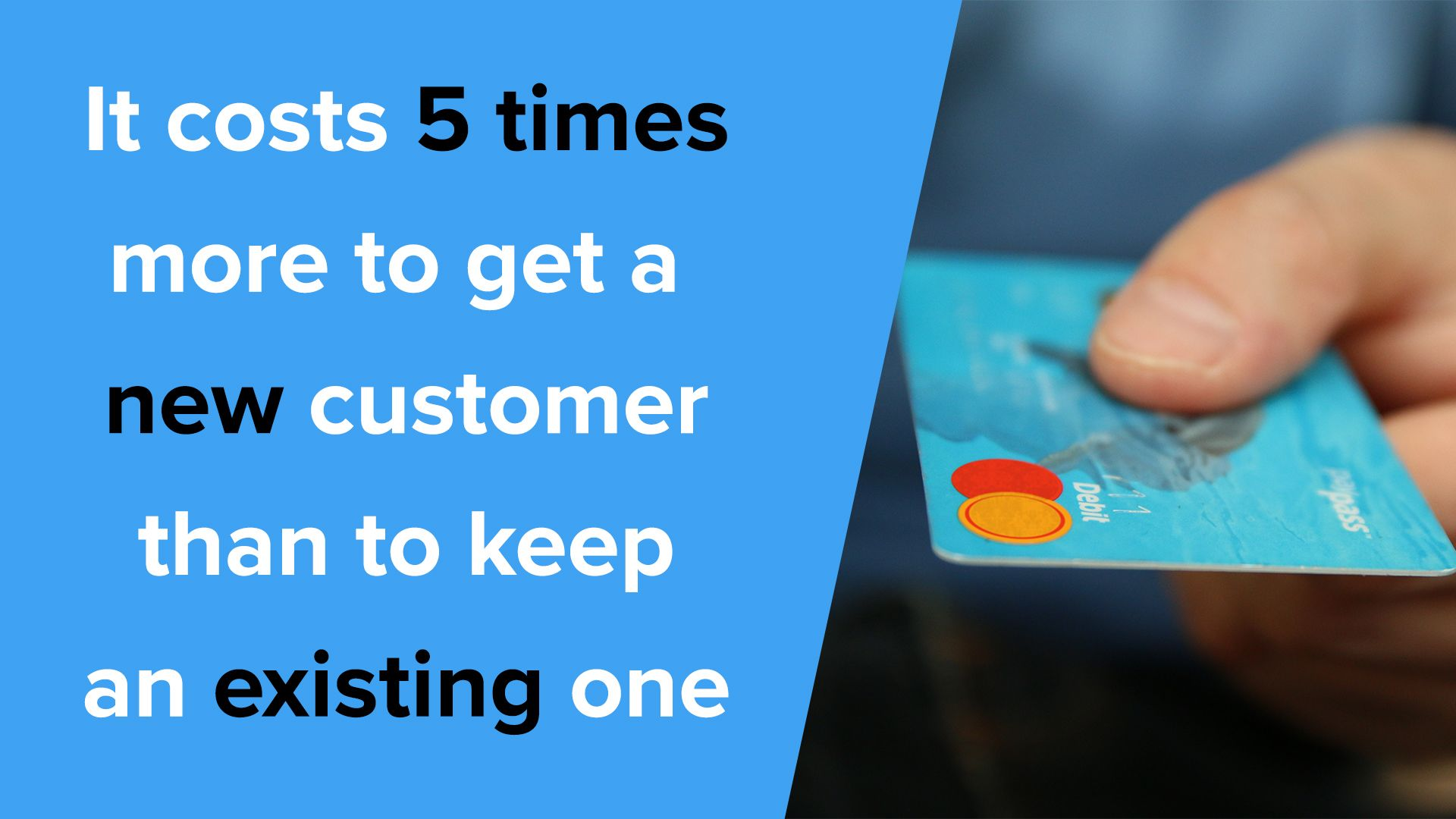 It costs 5 times more to get a new customer than to keep an existing one